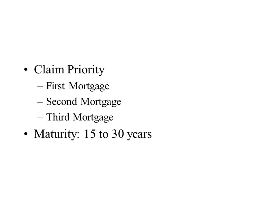 Claim Priority –First Mortgage –Second Mortgage –Third Mortgage Maturity: 15 to 30 years