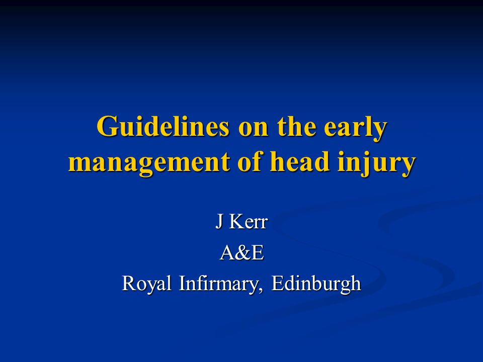 Guidelines on the early management of head injury J Kerr A&E Royal Infirmary, Edinburgh