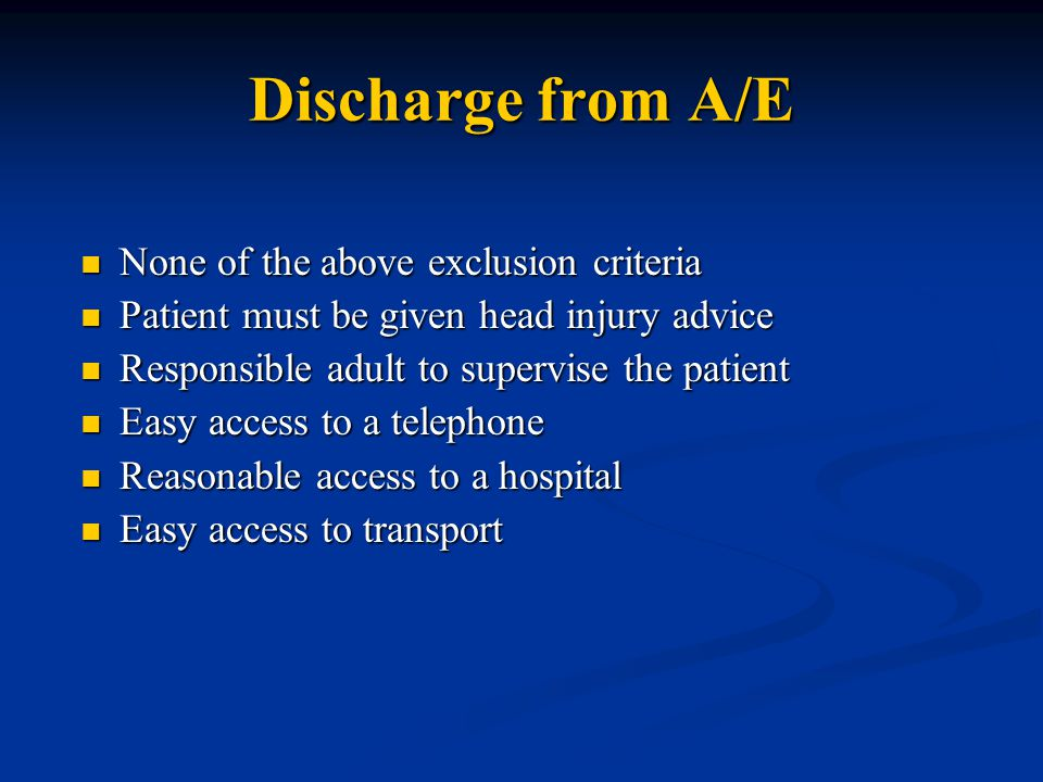 Discharge from A/E None of the above exclusion criteria None of the above exclusion criteria Patient must be given head injury advice Patient must be given head injury advice Responsible adult to supervise the patient Responsible adult to supervise the patient Easy access to a telephone Easy access to a telephone Reasonable access to a hospital Reasonable access to a hospital Easy access to transport Easy access to transport