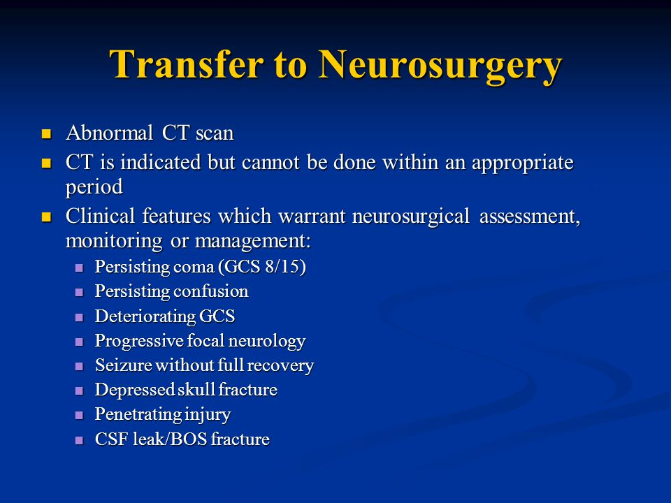 Transfer to Neurosurgery Abnormal CT scan Abnormal CT scan CT is indicated but cannot be done within an appropriate period CT is indicated but cannot be done within an appropriate period Clinical features which warrant neurosurgical assessment, monitoring or management: Clinical features which warrant neurosurgical assessment, monitoring or management: Persisting coma (GCS 8/15) Persisting coma (GCS 8/15) Persisting confusion Persisting confusion Deteriorating GCS Deteriorating GCS Progressive focal neurology Progressive focal neurology Seizure without full recovery Seizure without full recovery Depressed skull fracture Depressed skull fracture Penetrating injury Penetrating injury CSF leak/BOS fracture CSF leak/BOS fracture