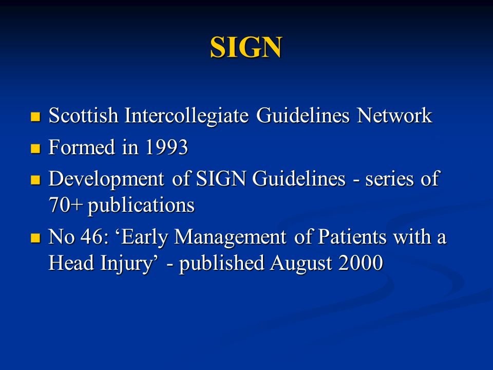 SIGN Scottish Intercollegiate Guidelines Network Scottish Intercollegiate Guidelines Network Formed in 1993 Formed in 1993 Development of SIGN Guidelines - series of 70+ publications Development of SIGN Guidelines - series of 70+ publications No 46: 'Early Management of Patients with a Head Injury' - published August 2000 No 46: 'Early Management of Patients with a Head Injury' - published August 2000