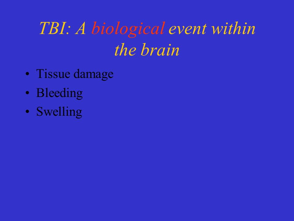 TBI: A biological event within the brain Tissue damage Bleeding Swelling