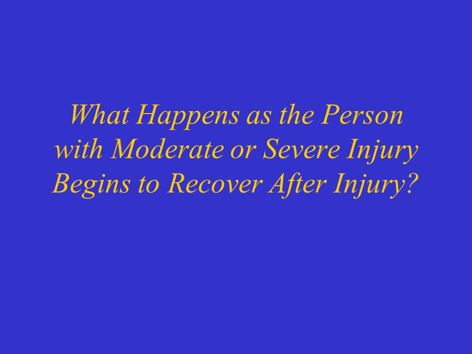 What Happens as the Person with Moderate or Severe Injury Begins to Recover After Injury