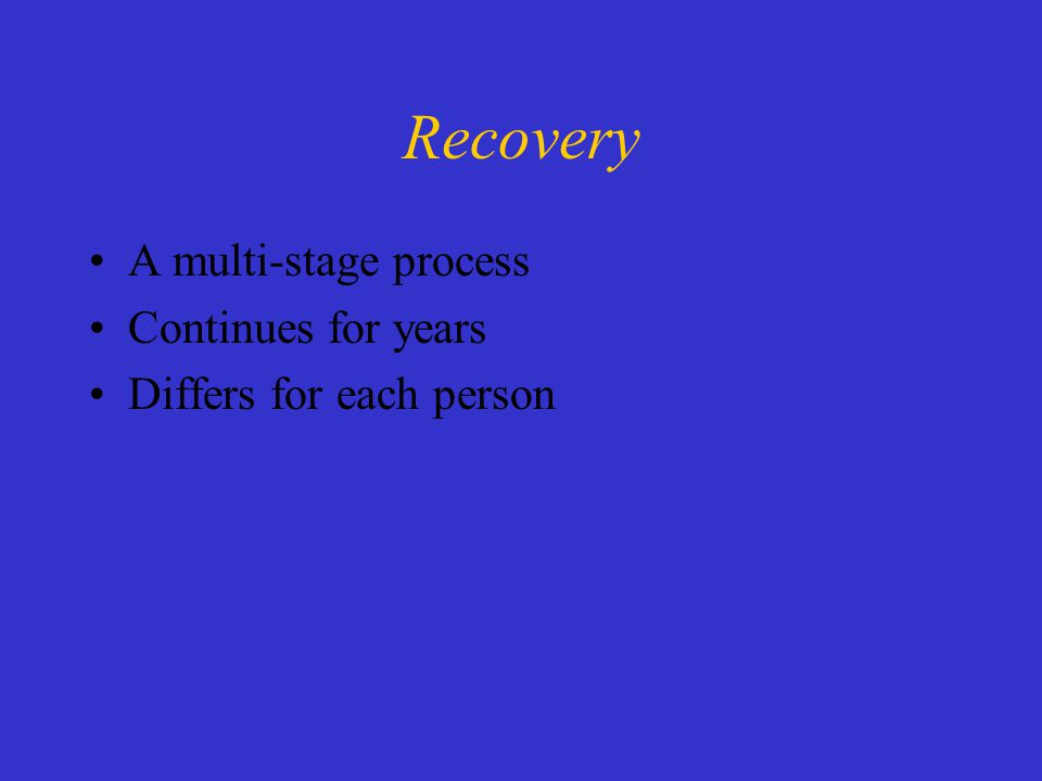 Recovery A multi-stage process Continues for years Differs for each person