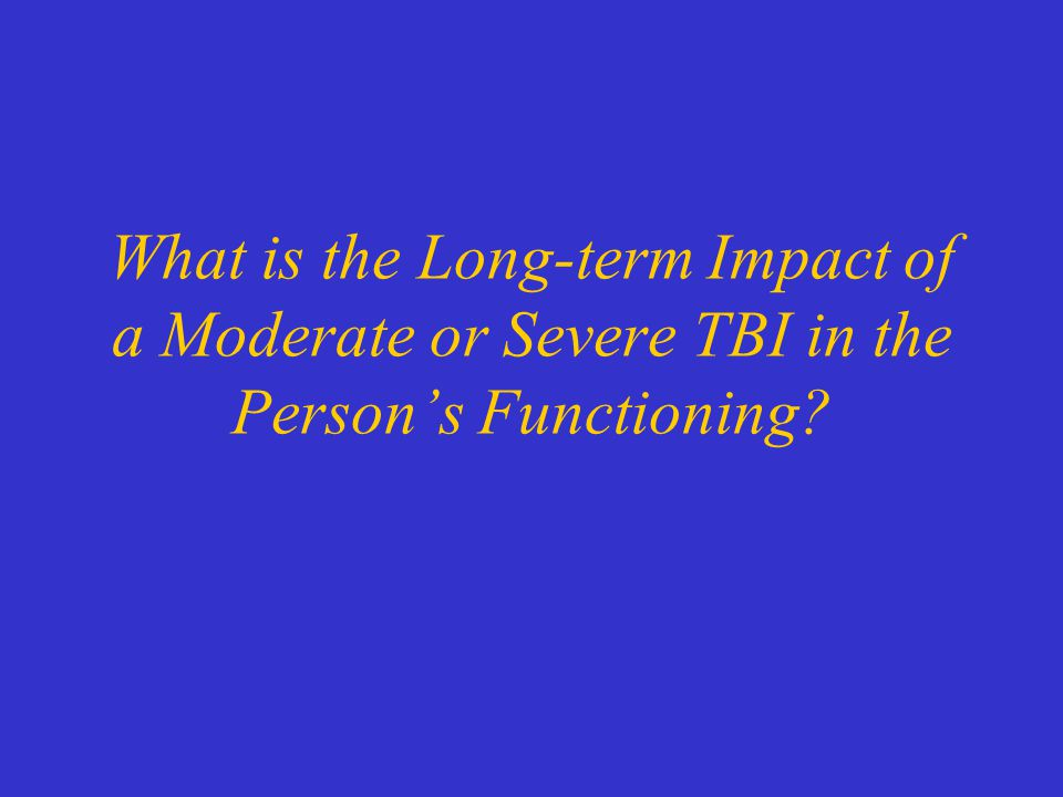 What is the Long-term Impact of a Moderate or Severe TBI in the Person's Functioning