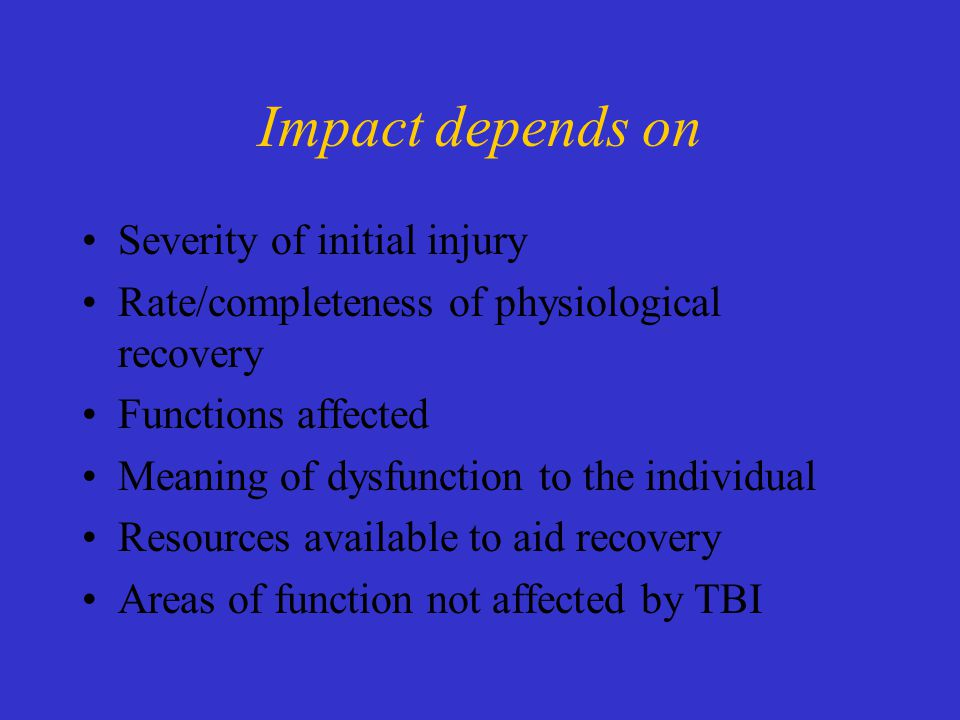 Impact depends on Severity of initial injury Rate/completeness of physiological recovery Functions affected Meaning of dysfunction to the individual Resources available to aid recovery Areas of function not affected by TBI
