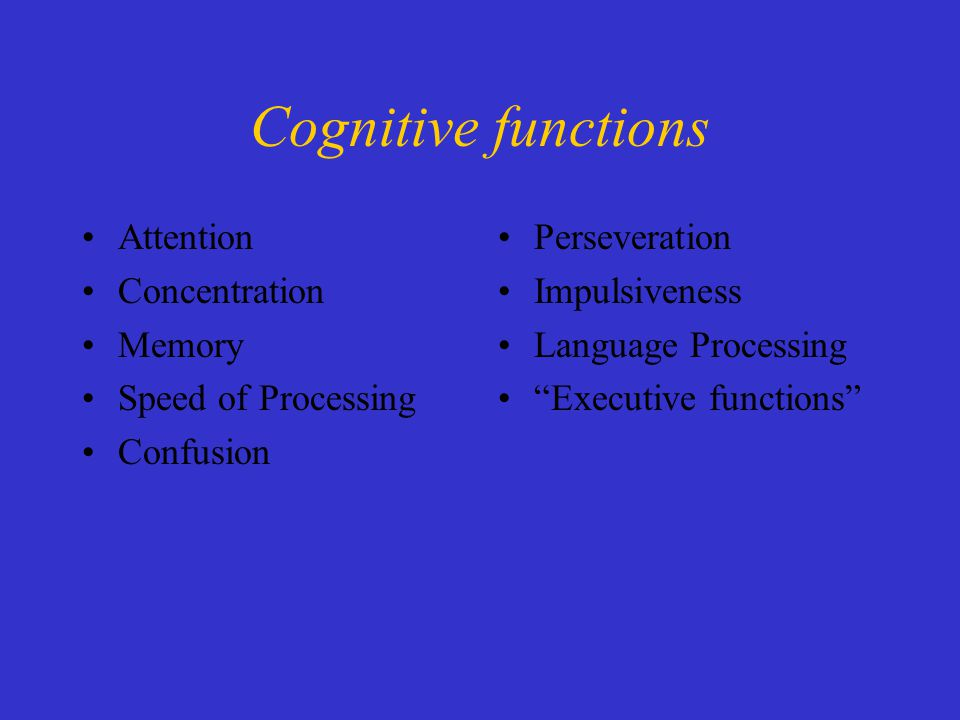 Cognitive functions Attention Concentration Memory Speed of Processing Confusion Perseveration Impulsiveness Language Processing Executive functions