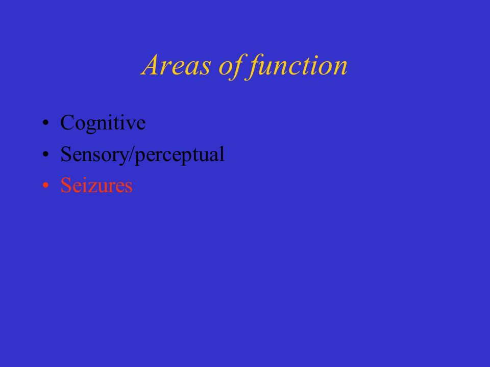 Areas of function Cognitive Sensory/perceptual Seizures