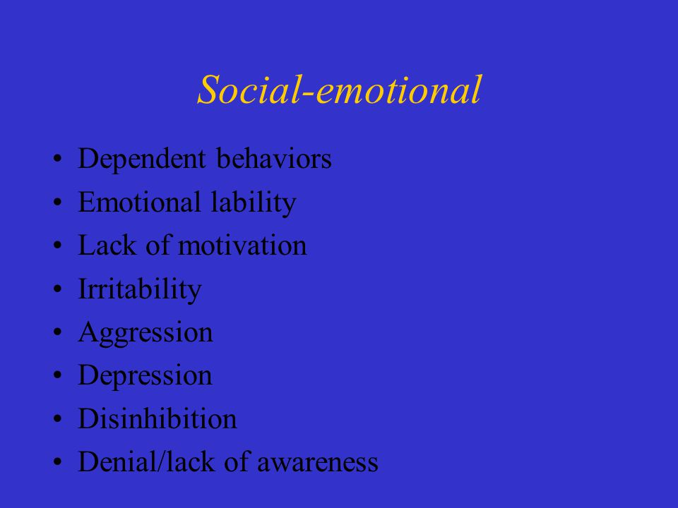 Dependent behaviors Emotional lability Lack of motivation Irritability Aggression Depression Disinhibition Denial/lack of awareness