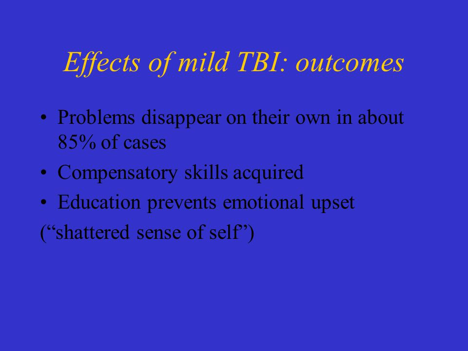 Effects of mild TBI: outcomes Problems disappear on their own in about 85% of cases Compensatory skills acquired Education prevents emotional upset ( shattered sense of self )