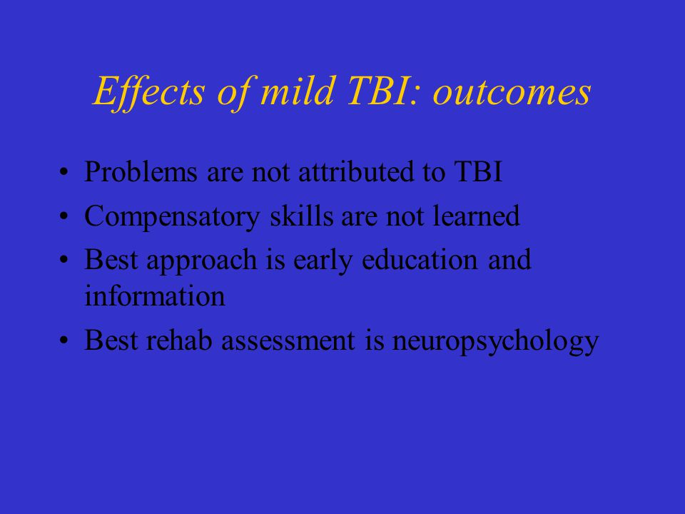 Effects of mild TBI: outcomes Problems are not attributed to TBI Compensatory skills are not learned Best approach is early education and information Best rehab assessment is neuropsychology