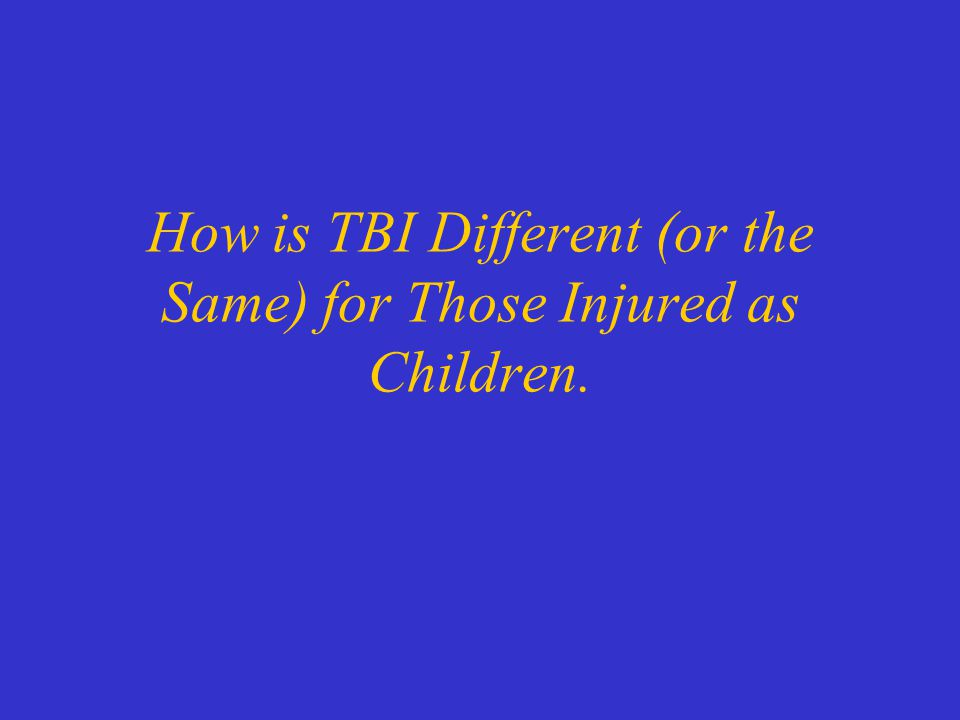 How is TBI Different (or the Same) for Those Injured as Children.