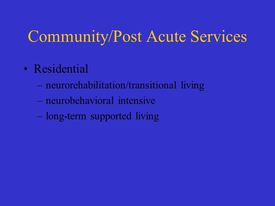 Community/Post Acute Services Residential –neurorehabilitation/transitional living –neurobehavioral intensive –long-term supported living
