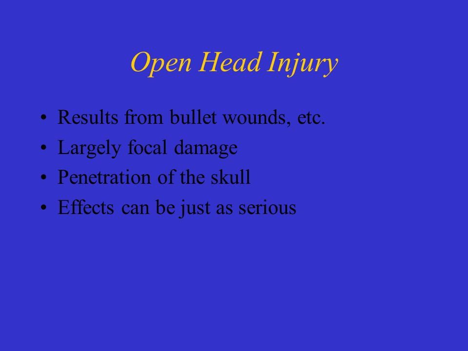 Open Head Injury Results from bullet wounds, etc.
