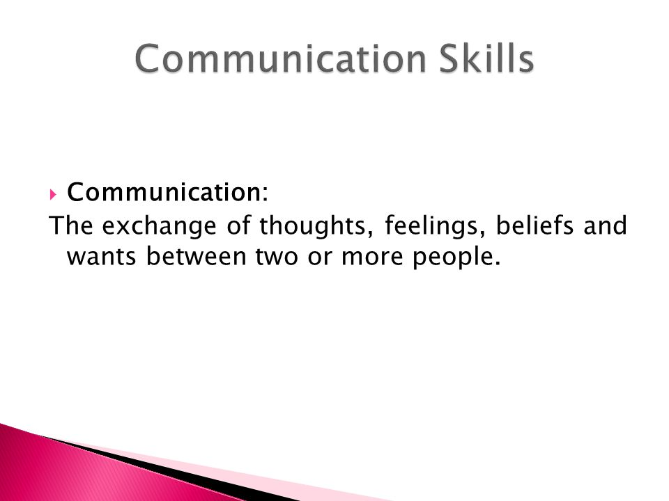 Communication: The exchange of thoughts, feelings, beliefs and wants between two or more people.