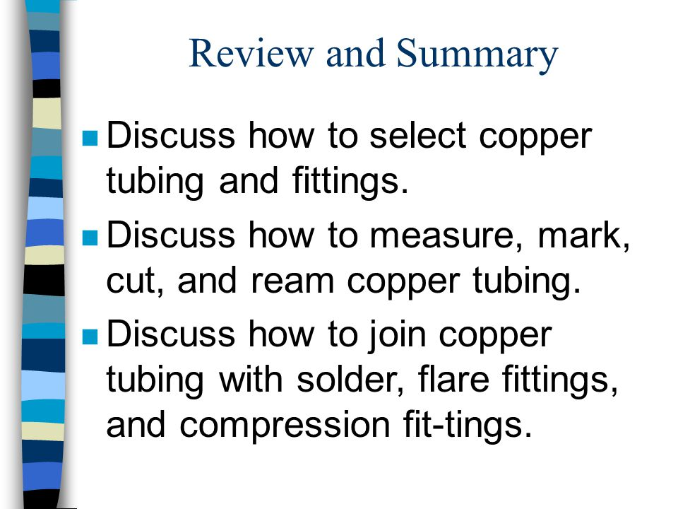 Review and Summary n Discuss how to select copper tubing and fittings.