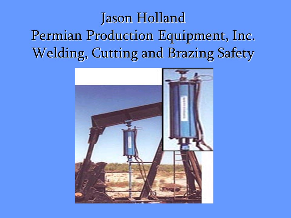 Jason Holland Permian Production Equipment, Inc. Welding, Cutting and Brazing Safety