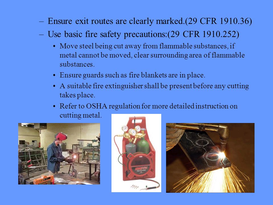 –Ensure exit routes are clearly marked.(29 CFR ) –Use basic fire safety precautions:(29 CFR ) Move steel being cut away from flammable substances, if metal cannot be moved, clear surrounding area of flammable substances.