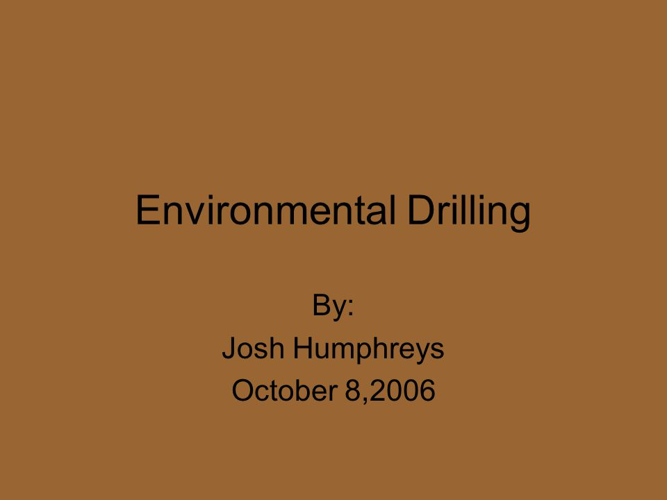 Environmental Drilling By: Josh Humphreys October 8,2006