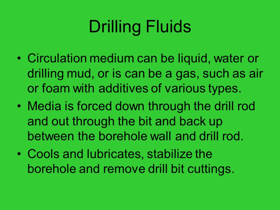 Drilling Fluids Circulation medium can be liquid, water or drilling mud, or is can be a gas, such as air or foam with additives of various types.
