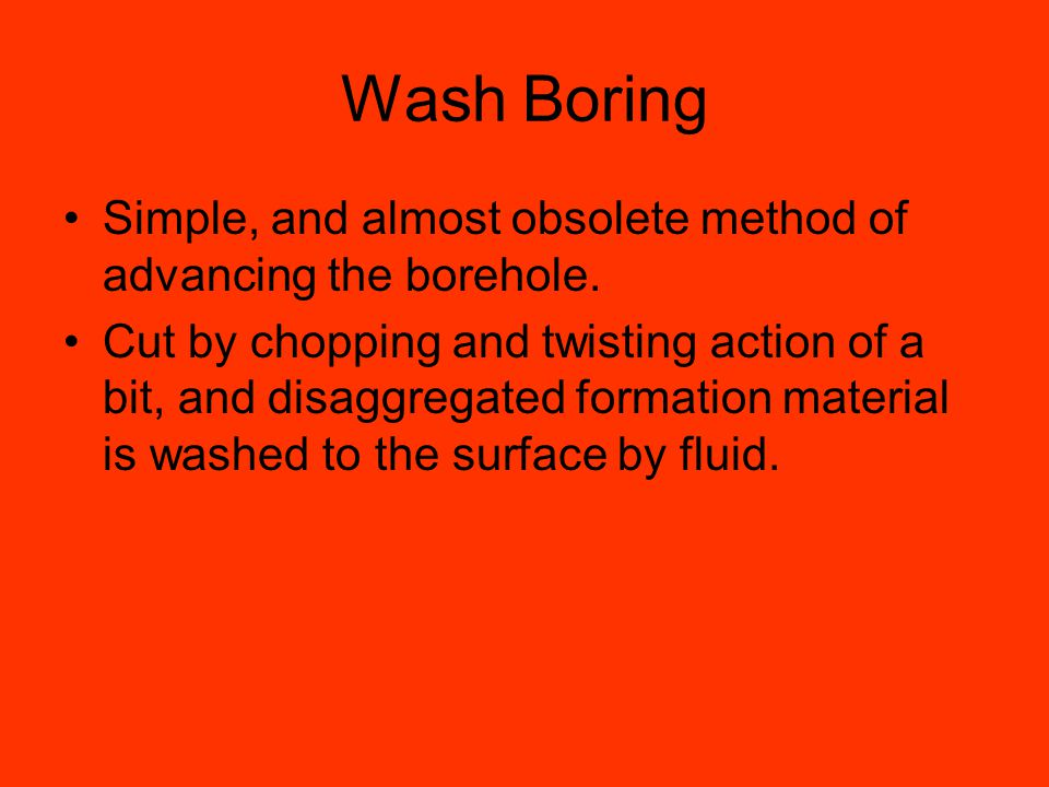 Wash Boring Simple, and almost obsolete method of advancing the borehole.