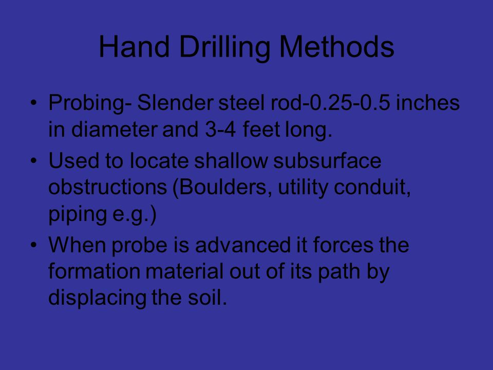 Hand Drilling Methods Probing- Slender steel rod inches in diameter and 3-4 feet long.