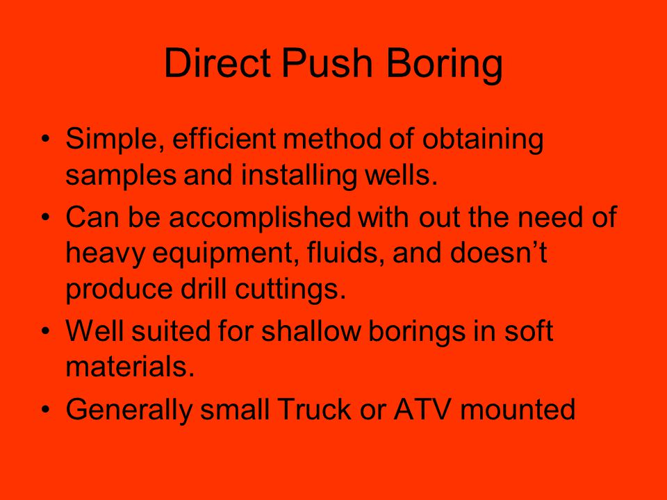 Direct Push Boring Simple, efficient method of obtaining samples and installing wells.