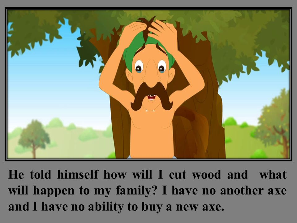 He told himself how will I cut wood and what will happen to my family.