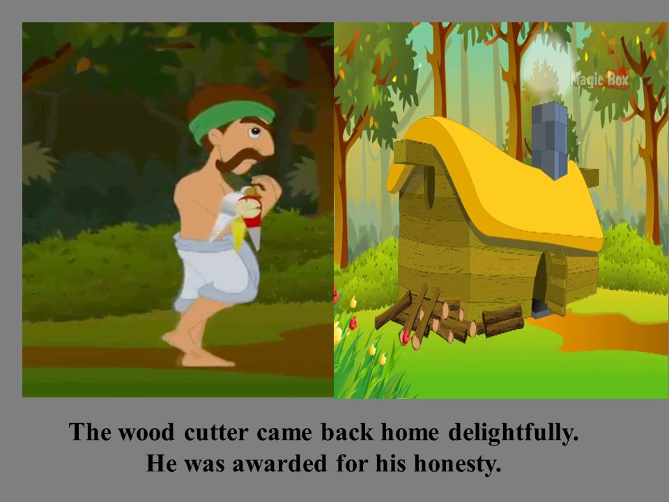 The wood cutter came back home delightfully. He was awarded for his honesty.