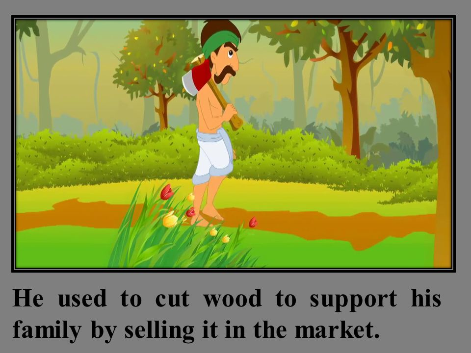 He used to cut wood to support his family by selling it in the market.