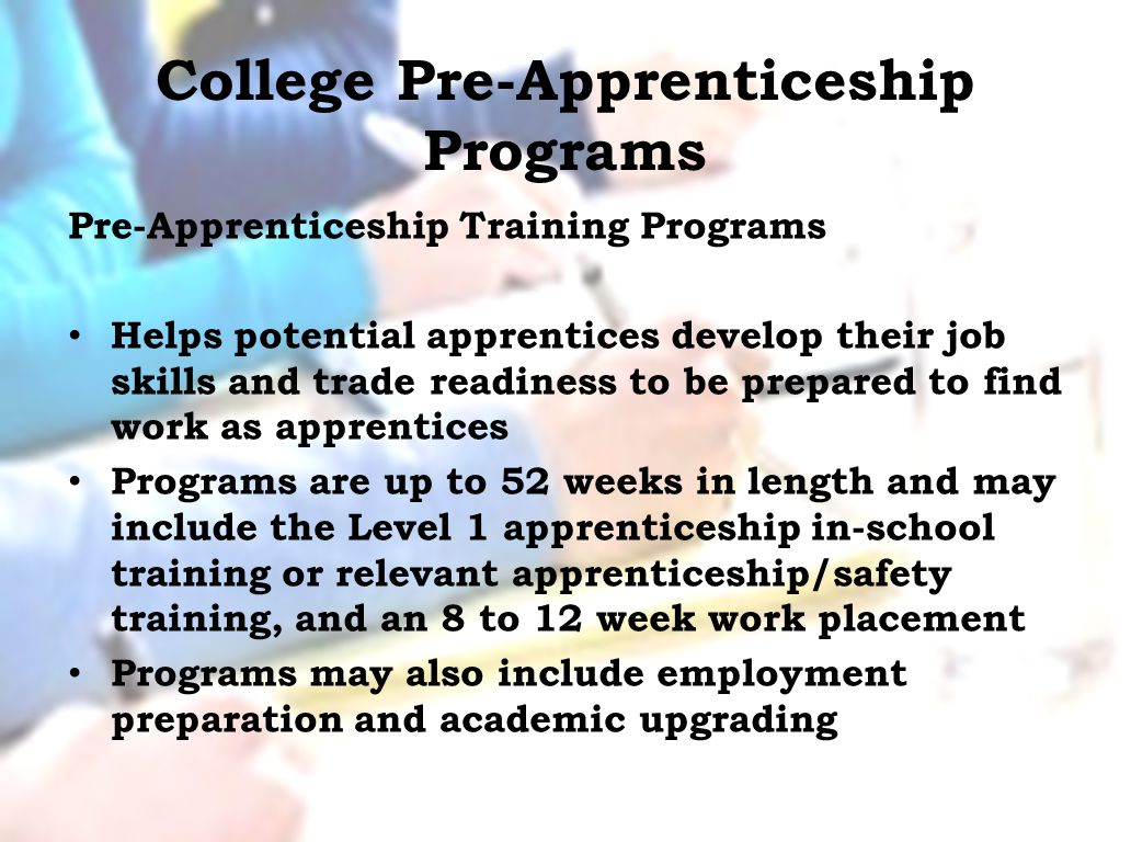 College Pre-Apprenticeship Programs Pre-Apprenticeship Training Programs Helps potential apprentices develop their job skills and trade readiness to be prepared to find work as apprentices Programs are up to 52 weeks in length and may include the Level 1 apprenticeship in-school training or relevant apprenticeship/safety training, and an 8 to 12 week work placement Programs may also include employment preparation and academic upgrading