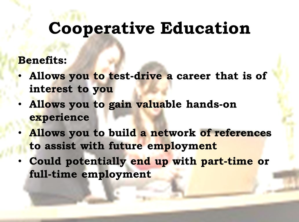 Cooperative Education Benefits: Allows you to test-drive a career that is of interest to you Allows you to gain valuable hands-on experience Allows you to build a network of references to assist with future employment Could potentially end up with part-time or full-time employment