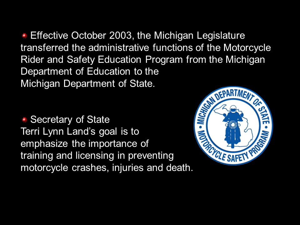 MICHIGAN MOTORCYCLE RIDER AND SAFETY EDUCATION PROGRAM Ron Wilson, State Coordinator Motorcycle Rider and Safety Education Program Michigan Department of State