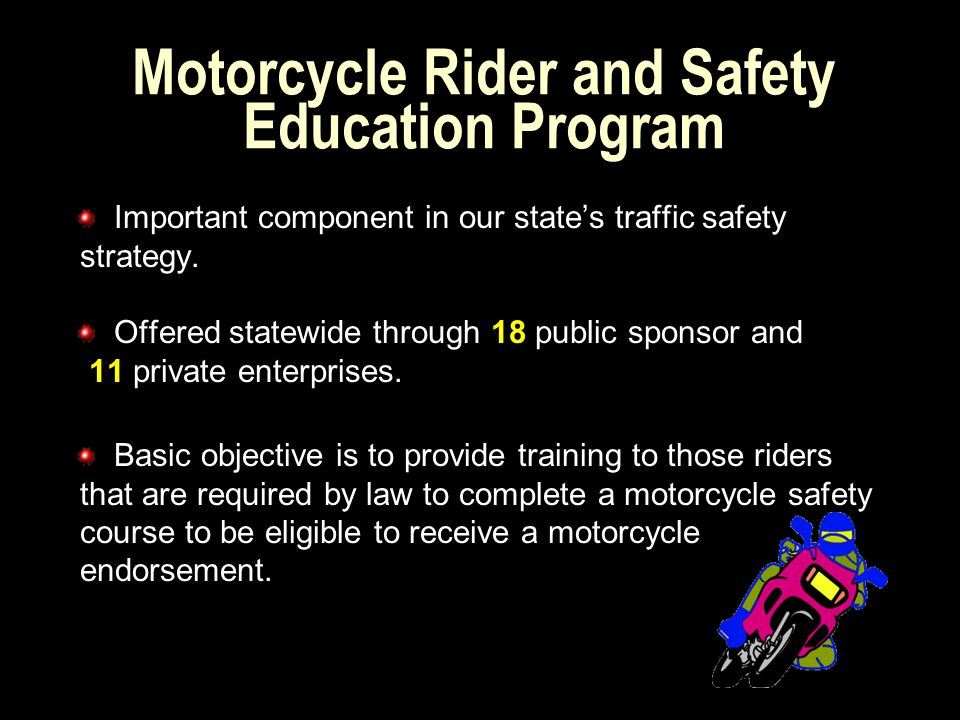 Effective October 2003, the Michigan Legislature transferred the administrative functions of the Motorcycle Rider and Safety Education Program from the Michigan Department of Education to the Michigan Department of State.