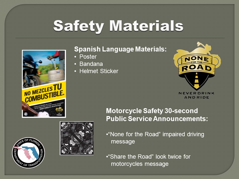 Spanish Language Materials: Poster Bandana Helmet Sticker Motorcycle Safety 30-second Public Service Announcements: None for the Road impaired driving message Share the Road look twice for motorcycles message