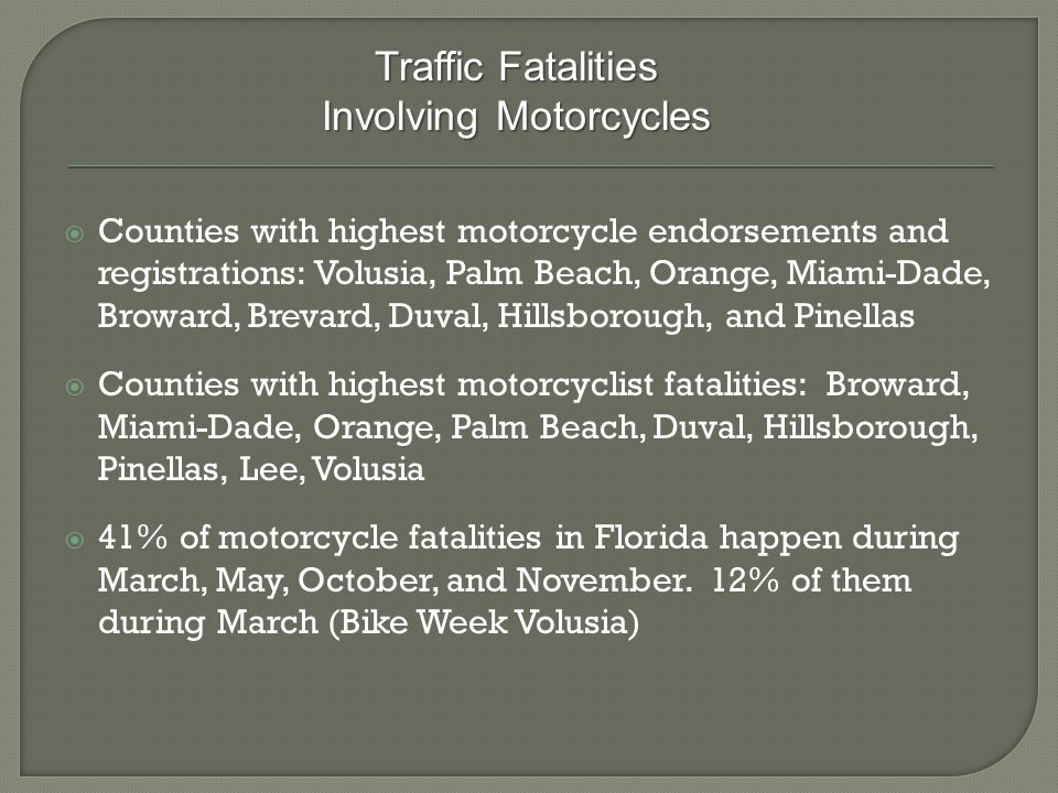  Counties with highest motorcycle endorsements and registrations: Volusia, Palm Beach, Orange, Miami-Dade, Broward, Brevard, Duval, Hillsborough, and Pinellas  Counties with highest motorcyclist fatalities: Broward, Miami-Dade, Orange, Palm Beach, Duval, Hillsborough, Pinellas, Lee, Volusia  41% of motorcycle fatalities in Florida happen during March, May, October, and November.