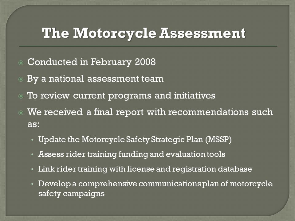  Conducted in February 2008  By a national assessment team  To review current programs and initiatives  We received a final report with recommendations such as: Update the Motorcycle Safety Strategic Plan (MSSP) Assess rider training funding and evaluation tools Link rider training with license and registration database Develop a comprehensive communications plan of motorcycle safety campaigns The Motorcycle Assessment