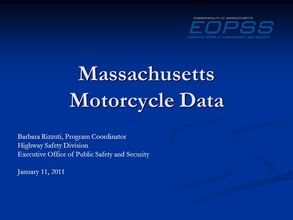 Massachusetts Motorcycle Data Barbara Rizzuti, Program Coordinator Highway Safety Division Executive Office of Public Safety and Security January 11, 2011