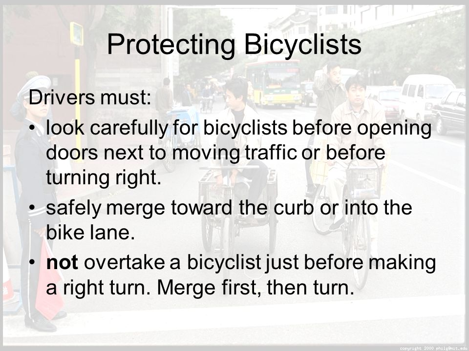 Protecting Bicyclists Drivers must: look carefully for bicyclists before opening doors next to moving traffic or before turning right.