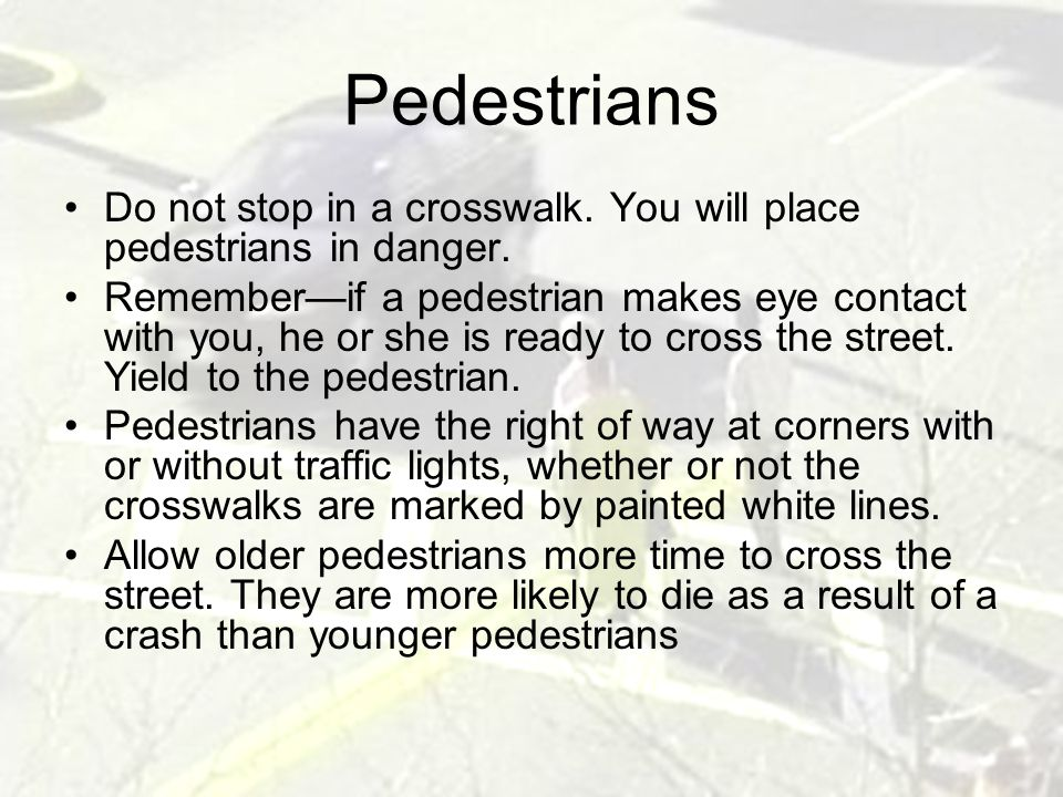 Pedestrians Do not stop in a crosswalk. You will place pedestrians in danger.