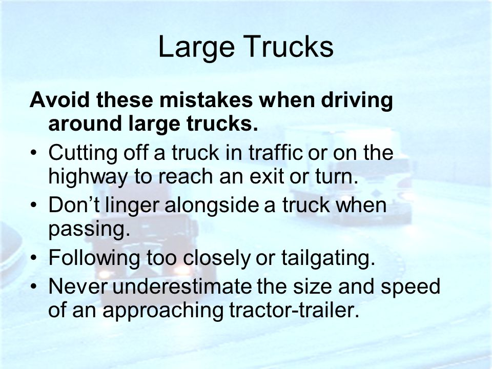 Large Trucks Avoid these mistakes when driving around large trucks.