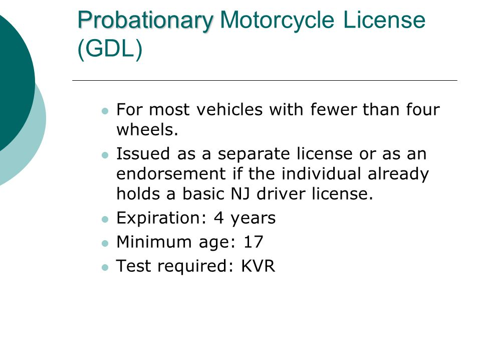Probationary Probationary Motorcycle License (GDL) For most vehicles with fewer than four wheels.