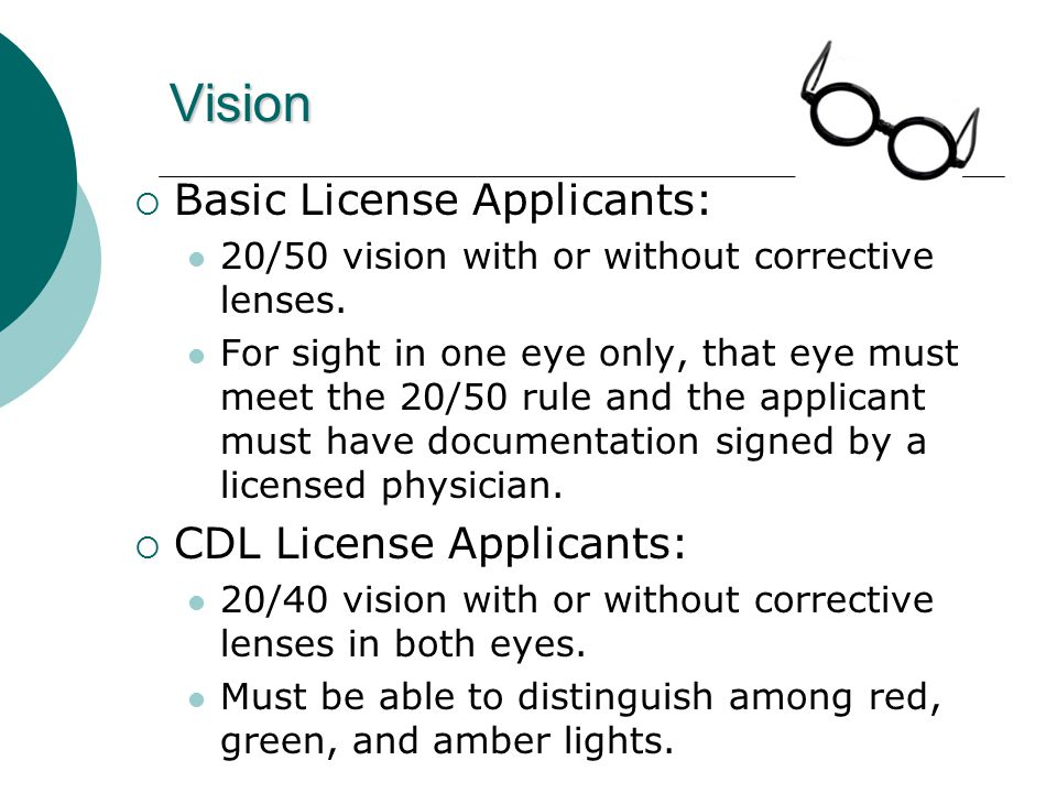 Vision  Basic License Applicants: 20/50 vision with or without corrective lenses.