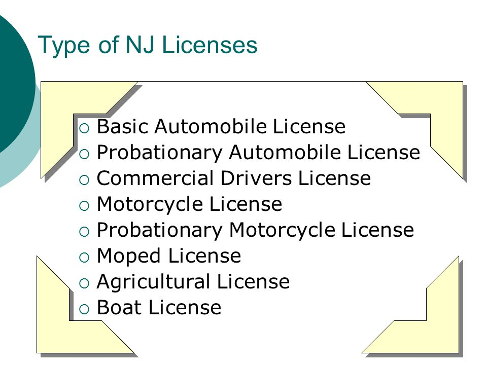 Type of NJ Licenses  Basic Automobile License  Probationary Automobile License  Commercial Drivers License  Motorcycle License  Probationary Motorcycle License  Moped License  Agricultural License  Boat License