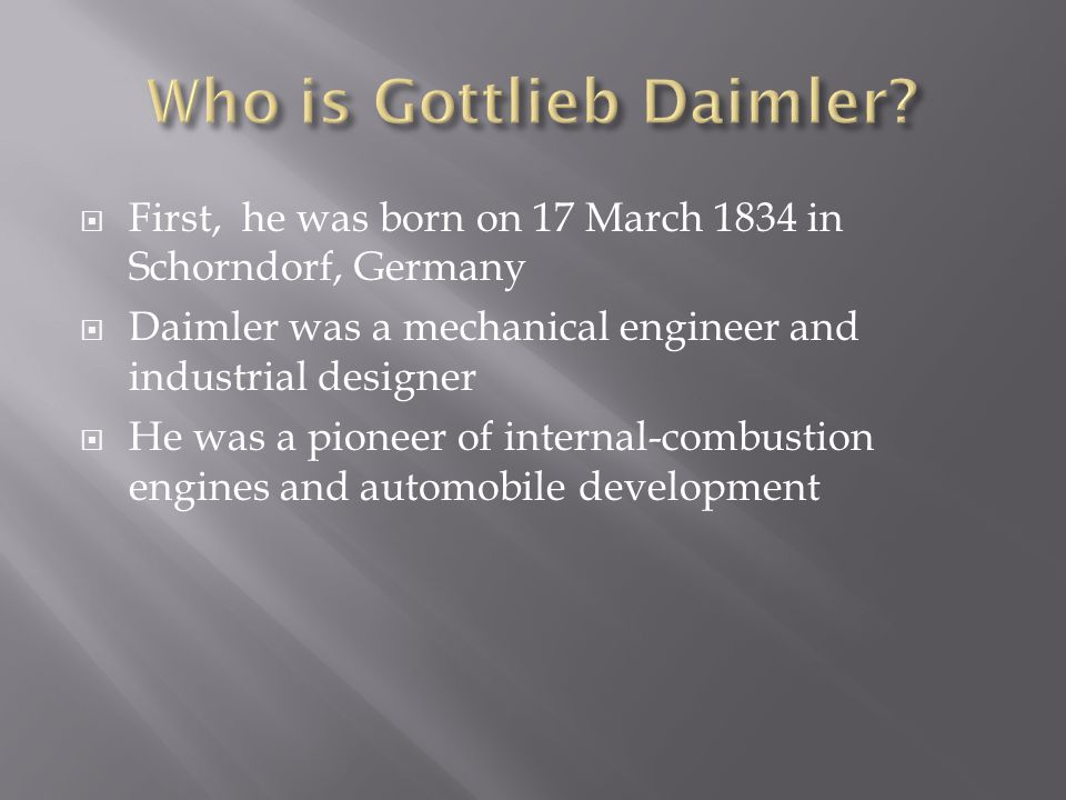  First, he was born on 17 March 1834 in Schorndorf, Germany  Daimler was a mechanical engineer and industrial designer  He was a pioneer of internal-combustion engines and automobile development