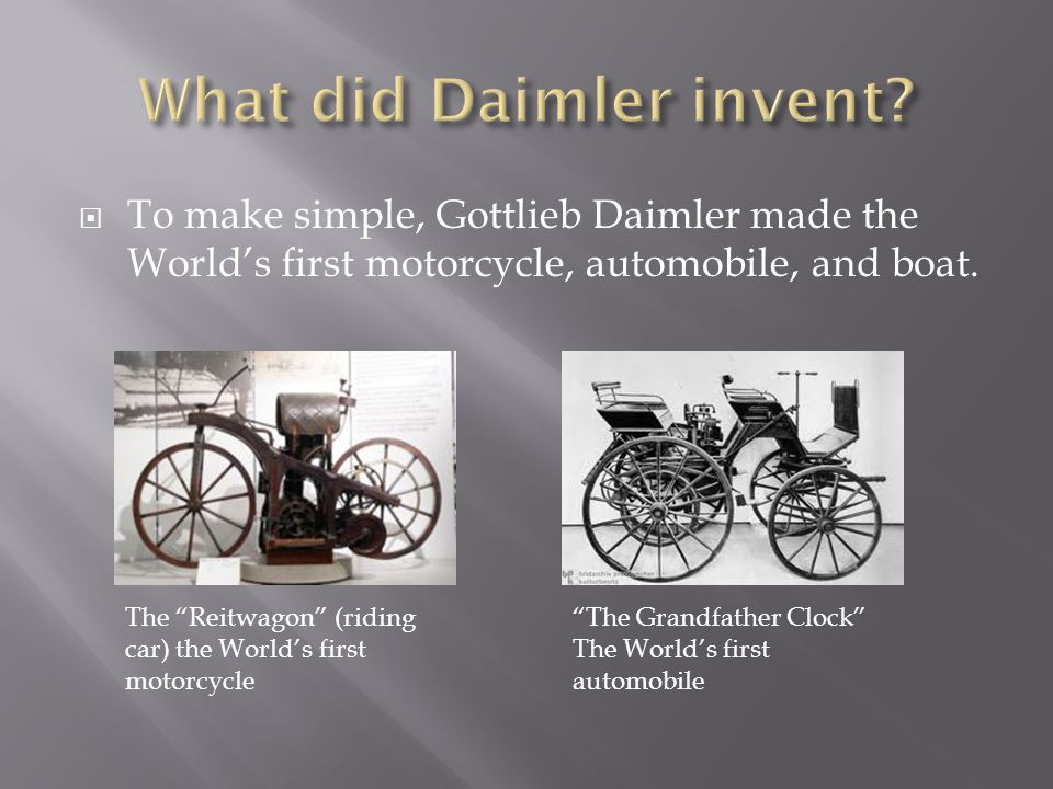  To make simple, Gottlieb Daimler made the World's first motorcycle, automobile, and boat.