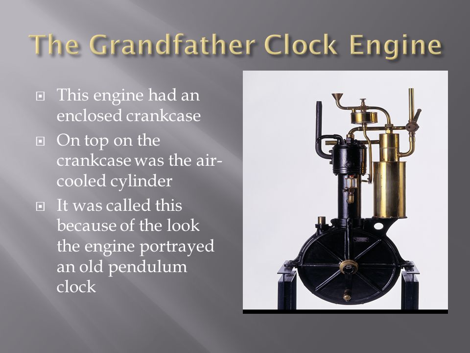  This engine had an enclosed crankcase  On top on the crankcase was the air- cooled cylinder  It was called this because of the look the engine portrayed an old pendulum clock