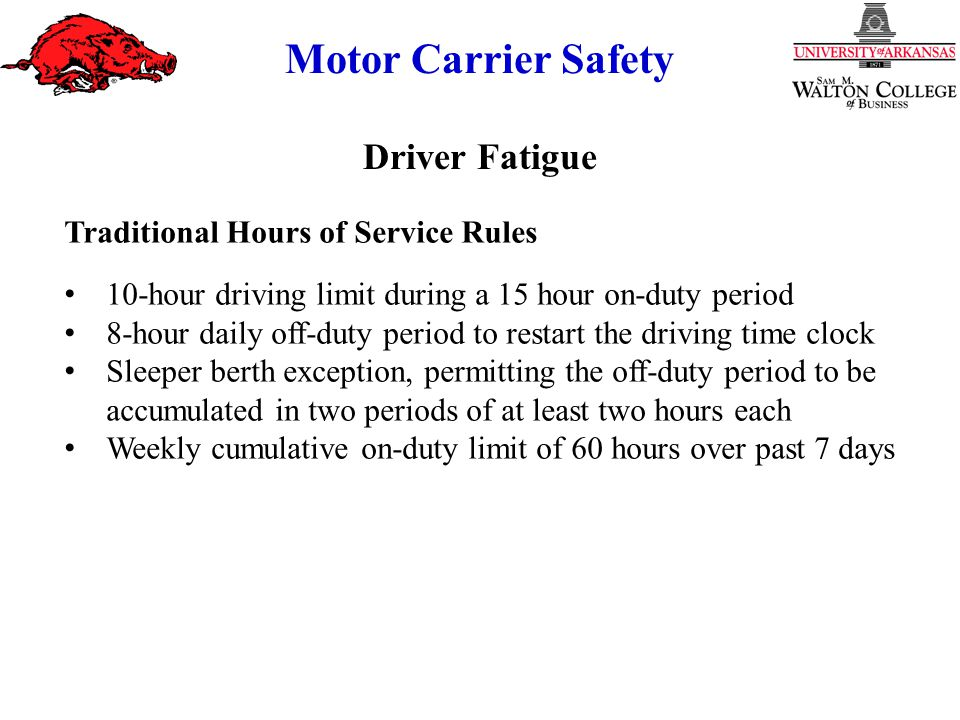 Motor Carrier Safety Traditional Hours of Service Rules 10-hour driving limit during a 15 hour on-duty period 8-hour daily off-duty period to restart the driving time clock Sleeper berth exception, permitting the off-duty period to be accumulated in two periods of at least two hours each Weekly cumulative on-duty limit of 60 hours over past 7 days Driver Fatigue