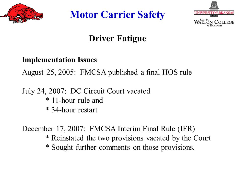 Motor Carrier Safety Implementation Issues August 25, 2005: FMCSA published a final HOS rule July 24, 2007: DC Circuit Court vacated * 11-hour rule and * 34-hour restart December 17, 2007: FMCSA Interim Final Rule (IFR) * Reinstated the two provisions vacated by the Court * Sought further comments on those provisions.