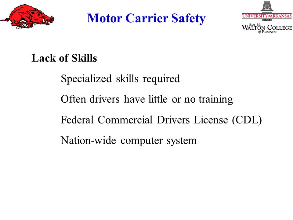 Motor Carrier Safety Lack of Skills Specialized skills required Often drivers have little or no training Federal Commercial Drivers License (CDL) Nation-wide computer system